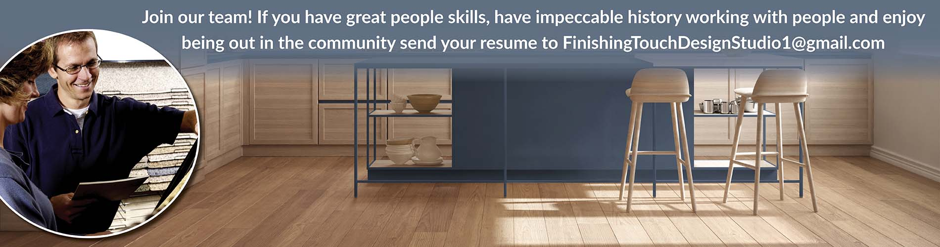Join our team, if you have great people skills and have impeccable history working with people and enjoy being out in the community send resume to FinishingTouchDesignStudio1@gmail.com