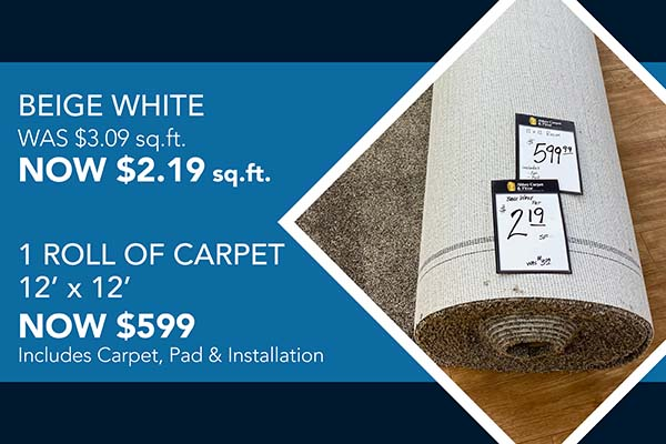 BEIGE WHITE    WAS $3.09 sq.ft.  NOW $2.19 sq.ft.    1 roll of carpet (12' x 12')    (NOW $599)     Includes Carpet, Pad & Install