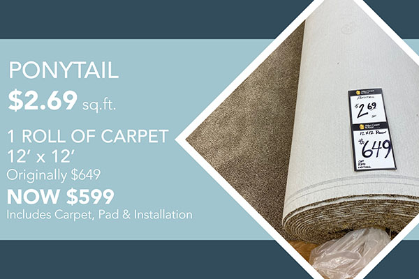 Ponytail    $2.69 sq.ft.    1 roll of carpet (12' x 12')    originally $649    (NOW $599)     Includes Carpet, Pad & Install